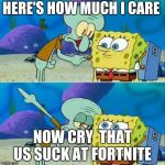 Talk To Spongebob Meme | HERE'S HOW MUCH I CARE NOW CRY  THAT US SUCK AT FORTNITE | image tagged in memes,talk to spongebob | made w/ Imgflip meme maker