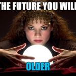 My psychic is never wrong | IN THE FUTURE YOU WILL BE OLDER | image tagged in psychic with crystal ball,memes | made w/ Imgflip meme maker