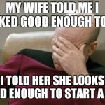 Captain Picard Facepalm Meme | MY WIFE TOLD ME I LOOKED GOOD ENOUGH TO EAT I TOLD HER SHE LOOKS GOOD ENOUGH TO START A DIET | image tagged in memes,captain picard facepalm | made w/ Imgflip meme maker