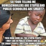 Third World Skeptical Kid Meme | SO YOUR TELLING ME HOMESCHOOLERS ARE STUPID AND PUBLIC SCHOOLERS ARE SMART? THEN HOW COME ALL THE STUPID PEOPLE I MEET ARE IN PUBLIC SCHOOL  | image tagged in memes,third world skeptical kid | made w/ Imgflip meme maker