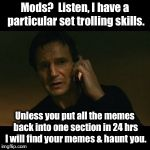 Memed Part I | Mods?  Listen, I have a particular set trolling skills. Unless you put all the memes back into one section in 24 hrs I will find your memes  | image tagged in memes,liam neeson taken,mods,meme segregation,reversal,funny memes | made w/ Imgflip meme maker