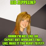 I Think She's Going to Ramble On | LED ZEPPELIN? UHMM I'M NOT, LIKE, AN EXPERT, BUT, WOULDN'T THAT, LIKE, MAKE IT TOO HEAVY TO FLY? | image tagged in memes,musically oblivious 8th grader,music,led zeppelin,stairway to heaven,rock | made w/ Imgflip meme maker