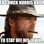 Clint Eastwood  | EVEN CHUCK NORRIS KNOWS TO STAY OFF HIS LAWN... | image tagged in clint eastwood | made w/ Imgflip meme maker