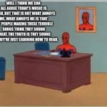 Spiderman Computer Desk Meme | WELL I THINK WE CAN ALL AGREE TODAY'S MUSIC IS TRASH, BUT THAT IS NOT WHAT ANNOYS ME, WHAT ANNOYS ME IS THAT THE PEOPLE MAKING THESE TERRIBL | image tagged in memes,spiderman computer desk,spiderman,bad music,rappers | made w/ Imgflip meme maker