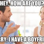 "Semi-attractive females be like..  | HEY, HOW ARE YOU? ""SORRY, I HAVE A BOYFRIEND"" 