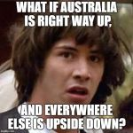 Conspiracy Keanu Meme | WHAT IF AUSTRALIA IS RIGHT WAY UP, AND EVERYWHERE ELSE IS UPSIDE DOWN? | image tagged in memes,conspiracy keanu,australia,upside down,funny,secret tag | made w/ Imgflip meme maker