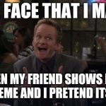 Barney Stinson Win Meme | THE FACE THAT I MAKE WHEN MY FRIEND SHOWS ME A BAD MEME AND I PRETEND ITS GOOD | image tagged in memes,barney stinson win | made w/ Imgflip meme maker