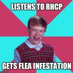 Happy birthday to Flea | LISTENS TO RHCP GETS FLEA INFESTATION | image tagged in bad luck brian music,red hot chili peppers,fleas,happy birthday,bass,music | made w/ Imgflip meme maker