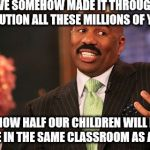 Peanut Logic | WE SOMEHOW MADE IT THROUGH EVOLUTION ALL THESE MILLIONS OF YEARS BUT NOW HALF OUR CHILDREN WILL DIE IF THEY ARE IN THE SAME CLASSROOM AS A P | image tagged in memes,steve harvey | made w/ Imgflip meme maker
