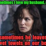 Is the cup half full, or half wet? | Sometimes I love my husband, and sometimes  he  leaves  wet  towels  on  our  bed | image tagged in memes,marriage | made w/ Imgflip meme maker