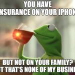 But Thats None Of My Business (Neutral) Meme | YOU HAVE INSURANCE ON YOUR IPHONE BUT NOT ON YOUR FAMILY? BUT THAT'S NONE OF MY BUSINESS | image tagged in memes,but thats none of my business neutral | made w/ Imgflip meme maker