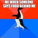 Socially Awesome Awkward Penguin Meme | ME WHEN SOMEONE SAYS FOOD BEHIND ME | image tagged in memes,socially awesome awkward penguin | made w/ Imgflip meme maker