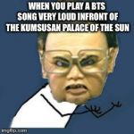 Kim Jong Il Y U No Meme | WHEN YOU PLAY A BTS SONG VERY LOUD INFRONT OF THE KUMSUSAN PALACE OF THE SUN | image tagged in memes,kim jong il y u no,bts,north korea | made w/ Imgflip meme maker