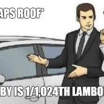 Car Salesman Slaps Roof Of Car Meme | *SLAPS ROOF* THIS BABY IS 1/1,024TH LAMBORGHINI! | image tagged in memes,car salesman slaps roof of car | made w/ Imgflip meme maker