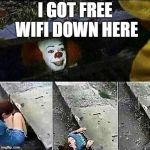 that one kid with no wifi | I GOT FREE WIFI DOWN HERE | image tagged in it sewer / clown | made w/ Imgflip meme maker