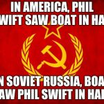 In Soviet Russia | IN AMERICA, PHIL SWIFT SAW BOAT IN HALF IN SOVIET RUSSIA, BOAT SAW PHIL SWIFT IN HALF! | image tagged in in soviet russia | made w/ Imgflip meme maker