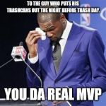 you da real mvp | TO THE GUY WHO PUTS HIS TRASHCANS OUT THE NIGHT BEFORE TRASH DAY. YOU DA REAL MVP | image tagged in you da real mvp,AdviceAnimals | made w/ Imgflip meme maker