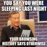 Maury Lie Detector Meme | YOU SAY YOU WERE SLEEPING LAST NIGHT YOUR BROWSING HISTORY SAYS OTHERWISE | image tagged in memes,maury lie detector | made w/ Imgflip meme maker