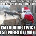I'm coming to check once a day and look at all tags except politics | GONNA SHOOT UPVOTES EVERY DAY FOR EVERY MEME IN DECEMBER WATCH YOUR BODY FOR THE INCOMING FIRE I'M LOOKING TWICE IN 50 PAGES OF IMGFLIP | image tagged in memes,hohoho,upvotes for everyone | made w/ Imgflip meme maker