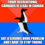 Socially Awesome Awkward Penguin Meme | TODAY RECREATIONAL CANNABIS IS LEGAL IN CANADA GOT A SERIOUS DRUG PROBLEM AND I HAVE TO STOP TOKING | image tagged in memes,socially awesome awkward penguin | made w/ Imgflip meme maker