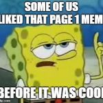 When you see a meme on page 1 that you remember seeing on page 10 | SOME OF US LIKED THAT PAGE 1 MEME BEFORE IT WAS COOL | image tagged in ill have you know spongebob,before it was cool | made w/ Imgflip meme maker