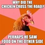 Anti Joke Chicken Meme | WHY DID THE CHICKEN CROSS THE ROAD? PERHAPS HE SAW FOOD ON THE OTHER SIDE | image tagged in memes,anti joke chicken | made w/ Imgflip meme maker