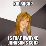 Musically Oblivious 8th Grader Meme | KID ROCK? IS THAT DWAYNE JOHNSON'S SON? | image tagged in memes,musically oblivious 8th grader | made w/ Imgflip meme maker