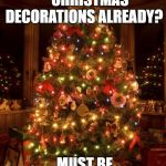 Christmas Tree | CHRISTMAS DECORATIONS ALREADY? MUST BE ALMOST HALLOWEEN. | image tagged in christmas tree | made w/ Imgflip meme maker