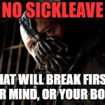 Permission Bane Meme | NO SICKLEAVE WHAT WILL BREAK FIRST? YOUR MIND, OR YOUR BODY!? | image tagged in memes,permission bane | made w/ Imgflip meme maker