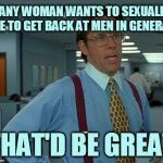 That Would Be Great Meme | IF ANY WOMAN WANTS TO SEXUALIZE ME TO GET BACK AT MEN IN GENERAL THAT'D BE GREAT | image tagged in memes,that would be great | made w/ Imgflip meme maker