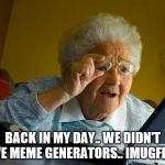 IMUGFLUP | BACK IN MY DAY.. WE DIDN'T HAVE MEME GENERATORS.. IMUGFLUP? | image tagged in memes,grandma finds the internet | made w/ Imgflip meme maker