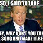 Brian Williams Was There Meme | SO, I SAID TO JUDE.... HEY, WHY DON'T YOU TAKE A SAD SONG AND MAKE IT BETTER? | image tagged in memes,brian williams was there | made w/ Imgflip meme maker