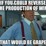 fruit puns | IF YOU COULD REVERSE THE PRODUCTION OF WINE THAT WOULD BE GRAPE | image tagged in memes,that would be great | made w/ Imgflip meme maker