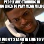 Chris Tucker | PEOPLE ARE STANDING IN LONG LINES TO PLAY MEGA MILLIONS BUT WON'T STAND IN LINE TO VOTE | image tagged in chris tucker,vote,voting,election,lottery | made w/ Imgflip meme maker