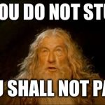 gandalf you shall not pass | IF YOU DO NOT STUDY YOU SHALL NOT PASS | image tagged in gandalf you shall not pass | made w/ Imgflip meme maker