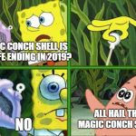 spongebob wont end in 2019 | MAGIC CONCH SHELL IS MY LIFE ENDING IN 2019? NO ALL HAIL THE MAGIC CONCH SHELL! | image tagged in magic conch,memes,unfunny,spongebob,spongebob magic conch,spongebob isnt ending in 2019 | made w/ Imgflip meme maker