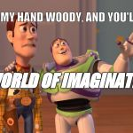 X, X Everywhere Meme | TAKE MY HAND WOODY, AND YOU'LL SEE, A WORLD OF IMAGINATION! | image tagged in memes,x,x everywhere | made w/ Imgflip meme maker