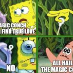 That One Friend Who Makes Fun Of You For Not Having a Girlfriend | MAGIC CONCH WILL I FIND TRUE LOVE NO ALL HAIL THE MAGIC CONCH | image tagged in magic conch | made w/ Imgflip meme maker