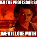 You Underestimate My Power Meme | WHEN THE PROFESSOR SAYS WE ALL LOVE MATH | image tagged in memes,you underestimate my power | made w/ Imgflip meme maker