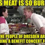 Angry Chef Gordon Ramsay Meme | THIS MEAT IS SO BURNED THE PEOPLE OF DRESDEN ARE HOLDING A BENEFIT CONCERT FOR IT | image tagged in memes,angry chef gordon ramsay | made w/ Imgflip meme maker