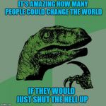 I think we all know a few...LOL | IT'S AMAZING HOW MANY PEOPLE COULD CHANGE THE WORLD IF THEY WOULD JUST SHUT THE HELL UP | image tagged in memes,philosoraptor,just shut it,funny,change the world,do your part | made w/ Imgflip meme maker