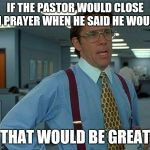 That Would Be Great Meme | IF THE PASTOR WOULD CLOSE IN PRAYER WHEN HE SAID HE WOULD THAT WOULD BE GREAT | image tagged in memes,that would be great | made w/ Imgflip meme maker