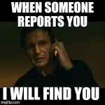 Liam Neeson Taken Meme | WHEN SOMEONE REPORTS YOU I WILL FIND YOU | image tagged in memes,liam neeson taken | made w/ Imgflip meme maker