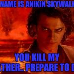 You Underestimate My Power Meme | MY NAME IS ANIKIN SKYWALKER. YOU KILL MY FATHER.. PREPARE TO DIE | image tagged in memes,you underestimate my power | made w/ Imgflip meme maker