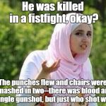 Her Name Is Lola | He was killed in a fistfight, okay? The punches flew and chairs were smashed in two--there was blood and a single gunshot, but just who shot | image tagged in memes,arab lady,barry manilow songs,khashoggi | made w/ Imgflip meme maker