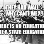 Nazis | THEY HAD WALL.  WHY CAN'T WE? THERE IS NO EDUCATION LIKE A STATE EDUCATION | image tagged in nazis | made w/ Imgflip meme maker