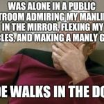 It was so awkward.  I'm such a douche lol  | WAS ALONE IN A PUBLIC RESTROOM ADMIRING MY MANLINESS IN THE MIRROR, FLEXING MY MUSCLES, AND MAKING A MANLY GROAN DUDE WALKS IN THE DOOR | image tagged in memes,captain picard facepalm,jbmemegeek,fail,epic fail | made w/ Imgflip meme maker
