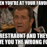 Confused Mel Gibson Meme | WHEN YOU'RE AT YOUR FAVORITE RESTRAUNT AND THEY GIVE YOU THE WRONG FOOD | image tagged in memes,confused mel gibson | made w/ Imgflip meme maker