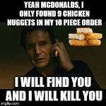 I need that last one! | YEAH MCDONALDS, I ONLY FOUND 9 CHICKEN NUGGETS IN MY 10 PIECE ORDER I WILL FIND YOU AND I WILL KILL YOU | image tagged in memes,liam neeson taken | made w/ Imgflip meme maker