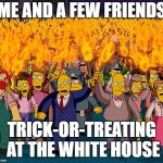 angry mob | ME AND A FEW FRIENDS TRICK-OR-TREATING AT THE WHITE HOUSE | image tagged in angry mob | made w/ Imgflip meme maker